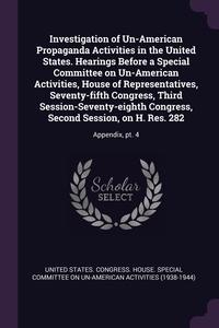 Investigation of Un-American Propaganda Activities in the United States. Hearings Before a Special Committee on Un-American Activities, House of Representatives, Seventy-fifth Congress, Third Session-Seventy-eighth Congress, Second Session, on H. Res. 282, United States. Congress. House. Special обложка-превью