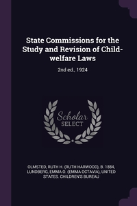 State Commissions for the Study and Revision of Child-welfare Laws: 2nd ed., 1924, Ruth H. b. 1884 Olmsted, Emma O. Lundberg, United States. Children's Bureau обложка-превью