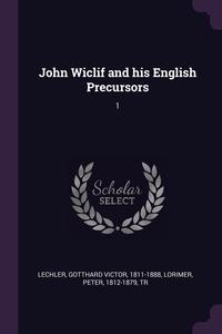 John Wiclif and his English Precursors: 1, Gotthard Victor Lechler, Peter Lorimer обложка-превью