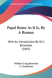Papal Rome As It Is, By A Roman: With An Introduction By W. C. Brownlee (1843), William Craig Brownlee, L. Giustiniani обложка-превью