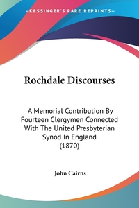 Rochdale Discourses: A Memorial Contribution By Fourteen Clergymen Connected With The United Presbyterian Synod In England (1870), John Cairns обложка-превью
