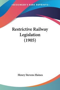 Restrictive Railway Legislation (1905), Henry Stevens Haines обложка-превью