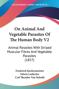On Animal And Vegetable Parasites Of The Human Body V2: Animal Parasites With Striped Muscular Fibres And Vegetable Parasites (1857), Frederich Kuchenmeister, Carl Theodor von Siebold обложка-превью