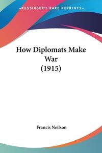 How Diplomats Make War (1915), Francis Neilson обложка-превью