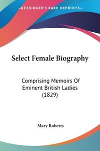Select Female Biography: Comprising Memoirs Of Eminent British Ladies (1829), Mary Roberts обложка-превью