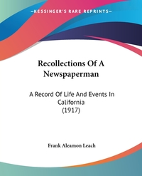 Recollections Of A Newspaperman: A Record Of Life And Events In California (1917), Frank Aleamon Leach обложка-превью