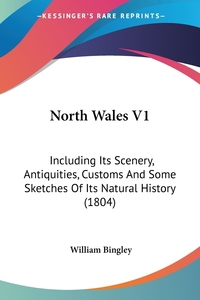 North Wales V1: Including Its Scenery, Antiquities, Customs And Some Sketches Of Its Natural History (1804), William Bingley обложка-превью