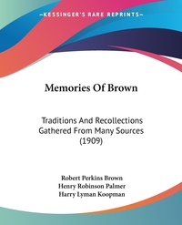 Memories Of Brown: Traditions And Recollections Gathered From Many Sources (1909), Robert Perkins Brown, Henry Robinson Palmer, Harry Lyman Koopman обложка-превью