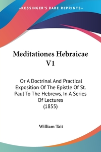 Meditationes Hebraicae V1: Or A Doctrinal And Practical Exposition Of The Epistle Of St. Paul To The Hebrews, In A Series Of Lectures (1855), William Tait обложка-превью