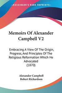 Memoirs Of Alexander Campbell V2: Embracing A View Of The Origin, Progress, And Principles Of The Religious Reformation Which He Advocated (1870), Alexander Campbell, Robert Richardson обложка-превью
