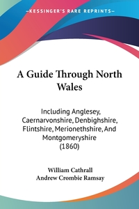 A Guide Through North Wales: Including Anglesey, Caernarvonshire, Denbighshire, Flintshire, Merionethshire, And Montgomeryshire (1860), William Cathrall, Andrew Crombie Ramsay обложка-превью