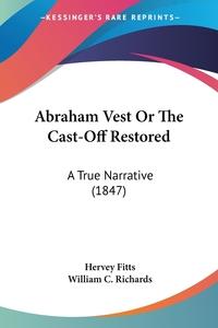 Abraham Vest Or The Cast-Off Restored: A True Narrative (1847), Hervey Fitts, WILLIAM C. RICHARDS обложка-превью
