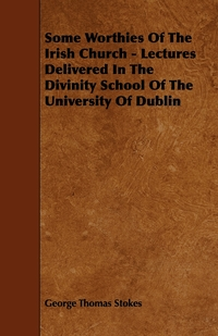 Some Worthies of the Irish Church - Lectures Delivered in the Divinity School of the University of Dublin, George Thomas Stokes обложка-превью