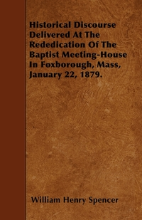 Historical Discourse Delivered At The Rededication Of The Baptist Meeting-House In Foxborough, Mass, January 22, 1879., William Henry Spencer обложка-превью