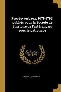 Procès-verbaux, 1671-1793; publiés pour la Société de l'histoire de l'art français sous le patronage, Henry Lemonnier обложка-превью