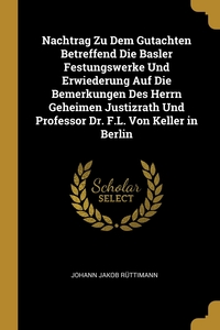 Книга под заказ: «Nachtrag Zu Dem Gutachten Betreffend Die Basler Festungswerke Und Erwiederung Auf Die Bemerkungen Des Herrn Geheimen Justizrath Und Professor Dr. F.L. Von Keller in Berlin»