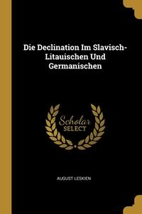 Die Declination Im Slavisch-Litauischen Und Germanischen, August Leskien обложка-превью