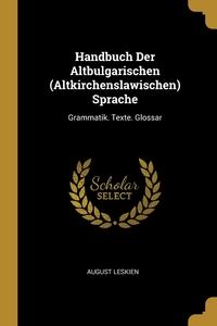 Handbuch Der Altbulgarischen (Altkirchenslawischen) Sprache: Grammatik. Texte. Glossar, August Leskien обложка-превью