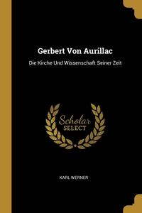 Gerbert Von Aurillac: Die Kirche Und Wissenschaft Seiner Zeit, Karl Werner обложка-превью
