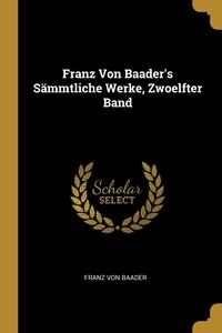 Franz Von Baader's Sämmtliche Werke, Zwoelfter Band, Franz von Baader обложка-превью