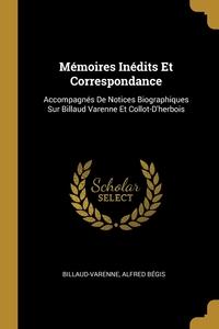 Mémoires Inédits Et Correspondance: Accompagnés De Notices Biographiques Sur Billaud Varenne Et Collot-D'herbois, Billaud-Varenne, Alfred Begis обложка-превью