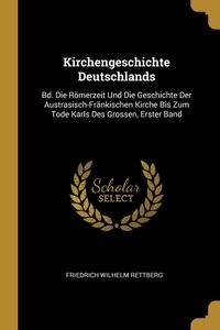 Kirchengeschichte Deutschlands: Bd. Die Römerzeit Und Die Geschichte Der Austrasisch-Fränkischen Kirche Bis Zum Tode Karls Des Grossen, Erster Band, Friedrich Wilhelm Rettberg обложка-превью