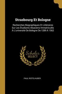 Strasbourg Et Bologne: Recherches Biographiques Et Littéraires Sur Les Étudiants Alsaciens Immatriculés À L'université De Bologne De 1289 À 1562, Paul Ristelhuber обложка-превью