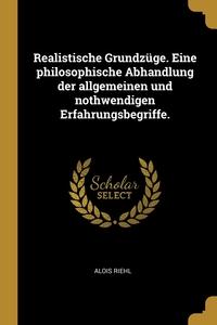 Realistische Grundzüge. Eine philosophische Abhandlung der allgemeinen und nothwendigen Erfahrungsbegriffe., Alois Riehl обложка-превью