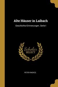 Alte Häuser in Laibach: Geschichts-Erinnerungen. Serie I, Peter Radics обложка-превью