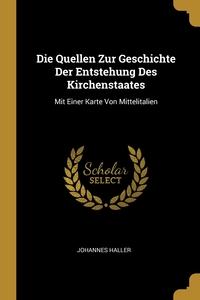 Die Quellen Zur Geschichte Der Entstehung Des Kirchenstaates: Mit Einer Karte Von Mittelitalien, Johannes Haller обложка-превью