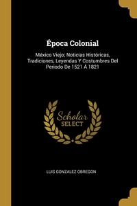 Época Colonial: México Viejo; Noticias Históricas, Tradiciones, Leyendas Y Costumbres Del Periodo De 1521 Á 1821, Luis Gonzalez Obregon обложка-превью