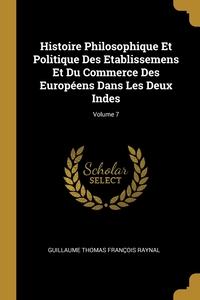 Histoire Philosophique Et Politique Des Etablissemens Et Du Commerce Des Européens Dans Les Deux Indes; Volume 7, Guillaume Thomas Francois Raynal обложка-превью