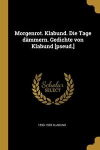 Книга под заказ: «Morgenrot. Klabund. Die Tage dämmern. Gedichte von Klabund [pseud.]»