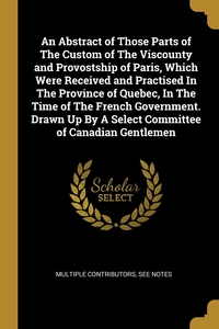 Книга под заказ: «An Abstract of Those Parts of The Custom of The Viscounty and Provostship of Paris, Which Were Received and Practised In The Province of Quebec, In The Time of The French Government. Drawn Up By A Select Committee of Canadian Gentlemen»