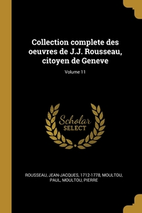 Collection complete des oeuvres de J.J. Rousseau, citoyen de Geneve; Volume 11, Rousseau Jean-Jacques 1712-1778, Moultou Paul, Moultou Pierre обложка-превью