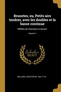 Brunetes, ou, Petits airs tendres, avec les doubles et la basse-continue: Mélées de chansons a danser; Volume 1, Ballard Christophe 1641-1715 обложка-превью
