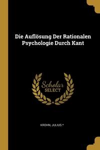 Книга под заказ: «Die Auflösung Der Rationalen Psychologie Durch Kant»