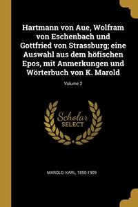 Книга под заказ: «Hartmann von Aue, Wolfram von Eschenbach und Gottfried von Strassburg; eine Auswahl aus dem höfischen Epos, mit Anmerkungen und Wörterbuch von K. Marold; Volume 2»