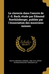 Книга под заказ: «Le clavecin dans l'oeuvre de J.-S. Bach; étude par Edmond Roethlisberger, publiée par l'Association des musiciens suisses»