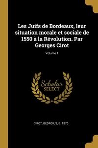 Les Juifs de Bordeaux, leur situation morale et sociale de 1550 à la Révolution. Par Georges Cirot; Volume 1, Georgius b. 1870 Cirot обложка-превью