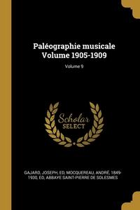 Paléographie musicale Volume 1905-1909; Volume 9, Gajard Joseph ed, Andre 1849-1930 ed Mocquereau, Abbaye Saint-Pierre de Solesmes обложка-превью