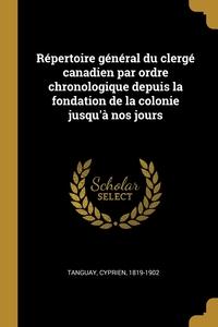 Répertoire général du clergé canadien par ordre chronologique depuis la fondation de la colonie jusqu'à nos jours, Tanguay Cyprien 1819-1902 обложка-превью