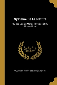 Système De La Nature: Ou Des Loix Du Monde Physique Et Du Monde Moral, Paul Henri Thiry Holbach (Baron D') обложка-превью