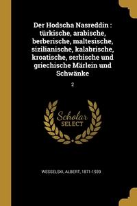Der Hodscha Nasreddin: türkische, arabische, berberische, maltesische, sizilianische, kalabrische, kroatische, serbische und griechische Märlein und Schwänke: 2, Albert Wesselski обложка-превью