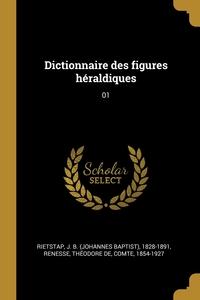 Dictionnaire des figures héraldiques: 01, J B. 1828-1891 Rietstap, Theodore de Renesse обложка-превью