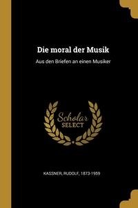 Die moral der Musik: Aus den Briefen an einen Musiker, Rudolf Kassner обложка-превью