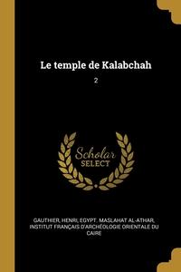 Le temple de Kalabchah: 2, Henri Gauthier, Egypt. Maslahat al-Athar, Institut francais d'archeologie orient обложка-превью