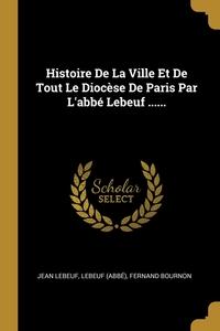 Histoire De La Ville Et De Tout Le Diocèse De Paris Par L'abbé Lebeuf ......, Jean Lebeuf, Lebeuf (Abbe), Fernand Bournon обложка-превью