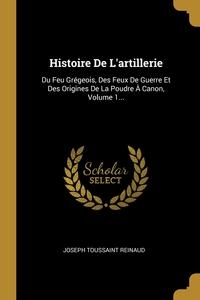 Histoire De L'artillerie: Du Feu Grégeois, Des Feux De Guerre Et Des Origines De La Poudre À Canon, Volume 1..., Joseph Toussaint Reinaud обложка-превью