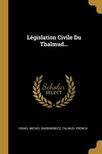 Législation Civile Du Thalmud..., Israel Michel Rabbinowicz, TALMUD. French обложка-превью